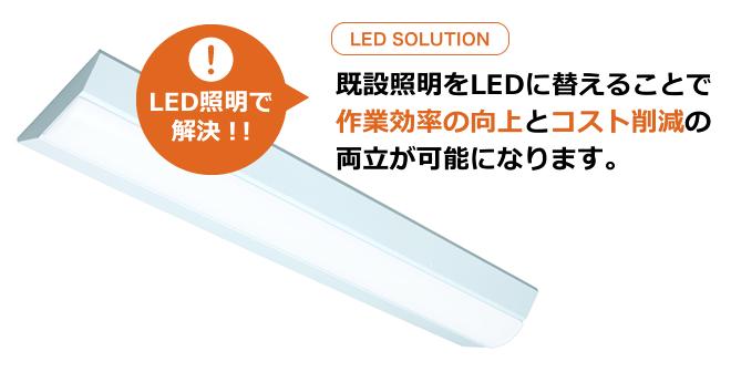 既設照明をLEDに替えることで作業効率の向上とコスト削減の両立が可能になります。