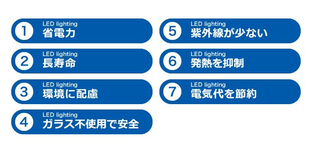 1.省電力 2.長寿命 3.環境に配慮 4.ガラス不使用で安全 5.紫外線が少ない 6.発熱を抑制 7.電気代を節約